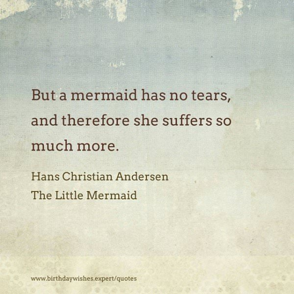 But a mermaid has no tears, and therefore she suffers so much more. Hans Christian Andersen, The little Mermaid.