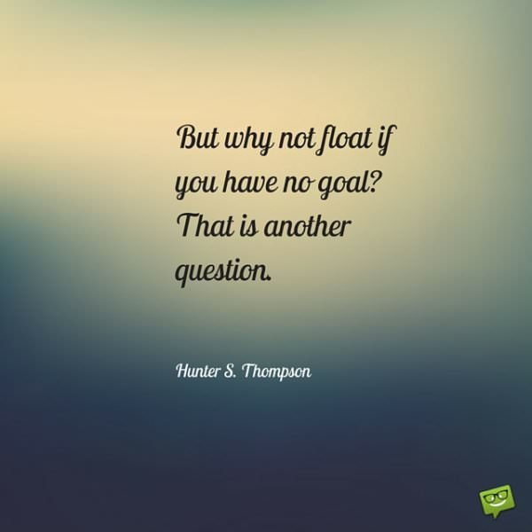 But why not float if you have no goal- That is another question. Hunter S. Thompson.