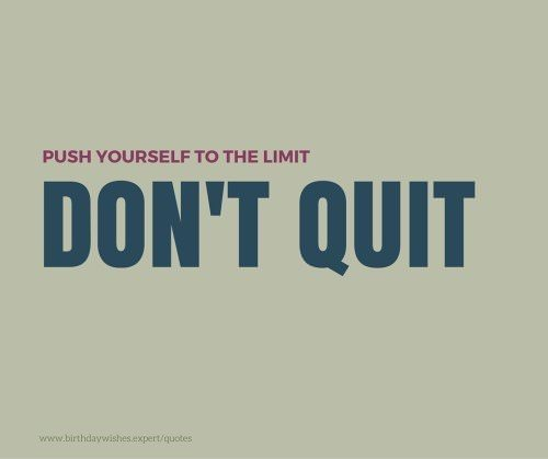Don't quit. Push yourself to the limit.