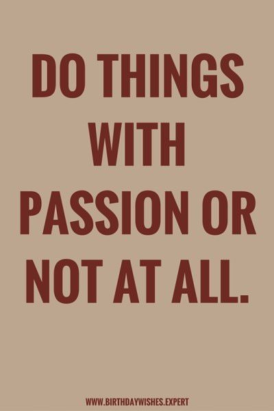 Do things with passion or not at all.