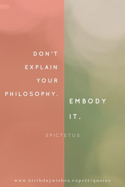 Don't explain your philosophy. Embody it. Epictetus