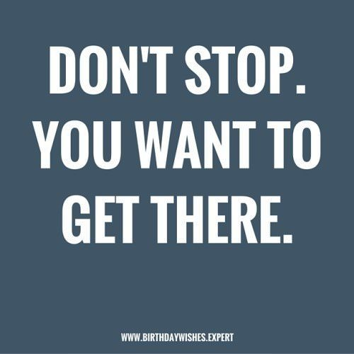 Don't stop. You want to get there.