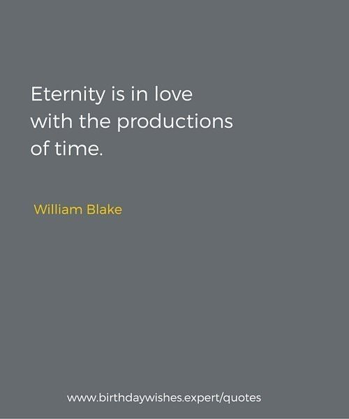 Eternity is in love with the productions of time. William Blake