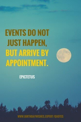 Events do not just happen, but arrive by appointment. Epictetus