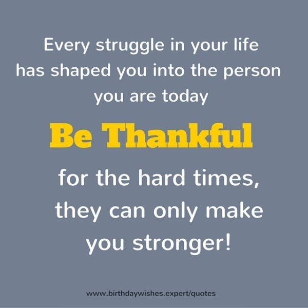 Every struggle in your life has shaped you into the person you are today. Be thankful for the hard times, they can only make you stronger!