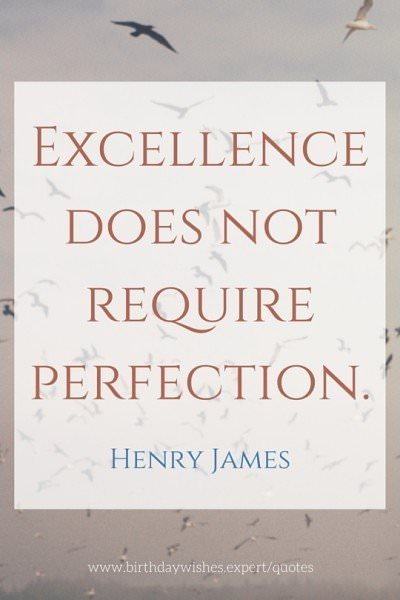 Excellence does not require perfection. Henry James.