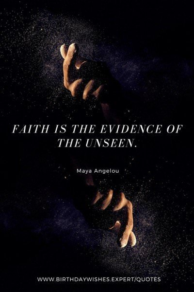 Faith is the evidence of the unseen. Maya Angelou