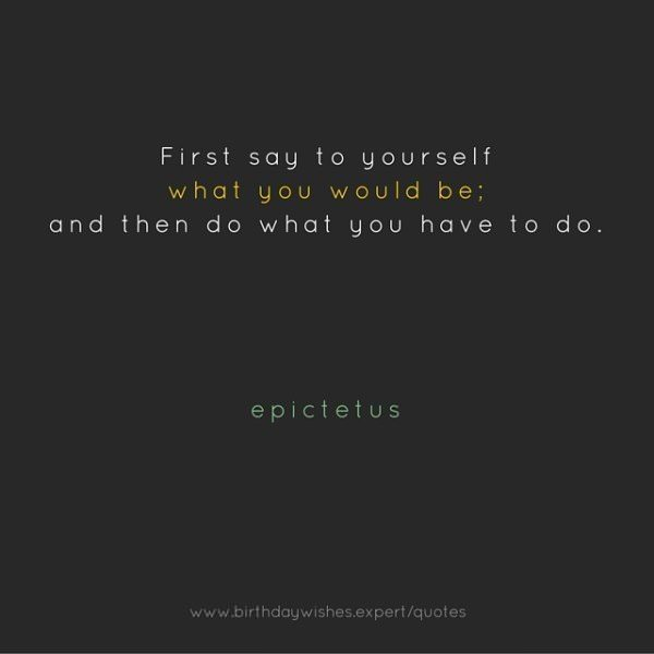 First say to yourself what you would be: and then do what you have to do. Epictetus