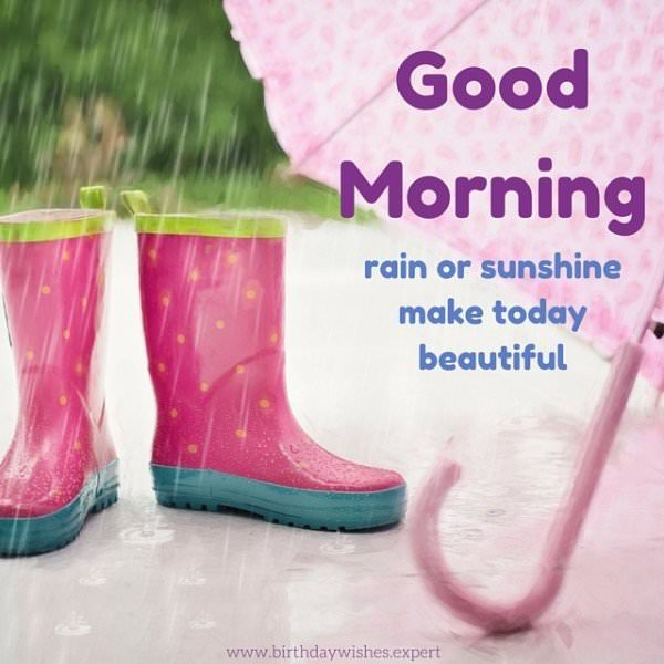 Good Morning. Rain or sunshine, make today beautiful.