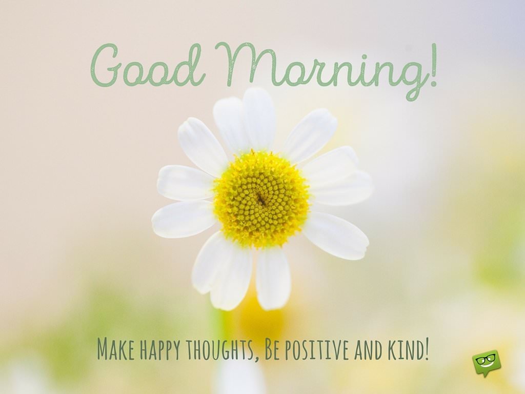 Good Morning! Make happy thoughts. Be positive and kind.