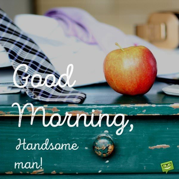 Good morning, handsome man!