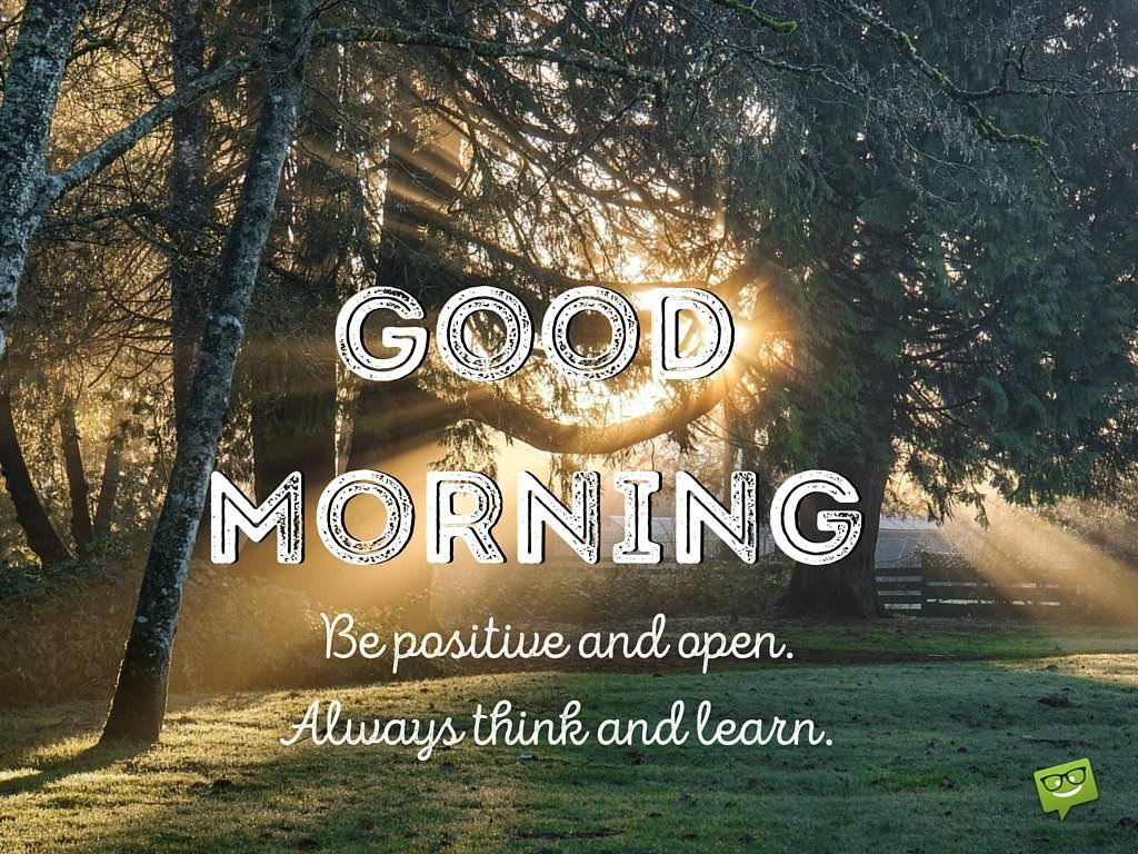 Good morning. Be positive and open. Always think and learn.