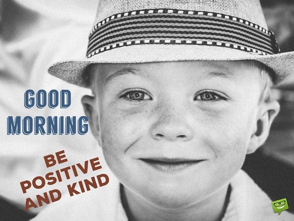 Good Morning. Be positive and kind.