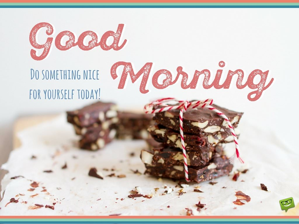 Good Morning. Do something nice for yourself today!