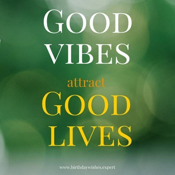 Good Vibes attract Good Lives.