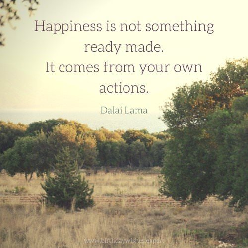Happiness is not something ready made. It comes from your own actions. Dalai Lama.