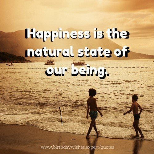 Happiness is the natural state of our being.