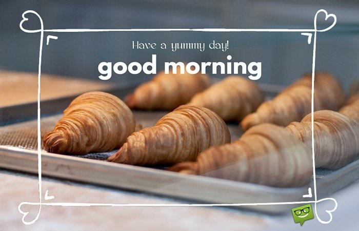 Have a yummy day! Good morning.