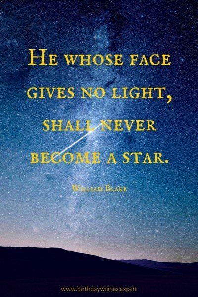 He whose face gives no light, shall never become a star. William Blake