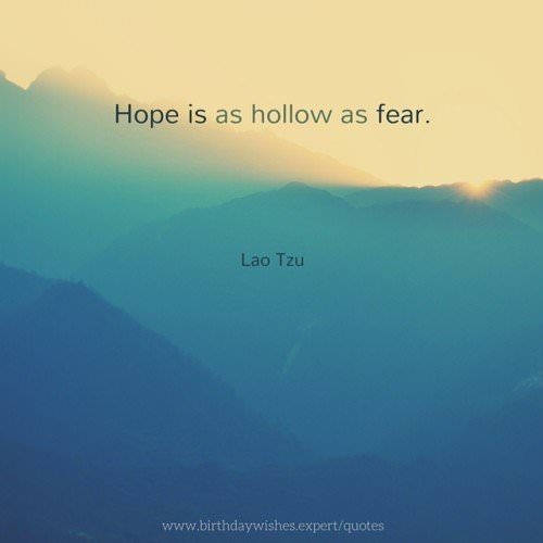Hope is as hollow as fear. Lao Tzu
