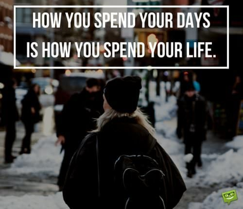 How you spend your days is how you spend your life.