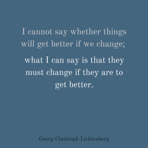 I cannot say whether things will get better if we change; what I can say is that they must change if they are to get better. Georg Christoph Lichtenberg