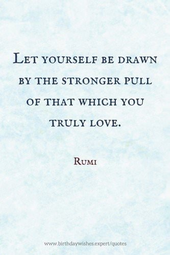 Let yourself be drawn by the stronger pull of that which you truly love. Rumi