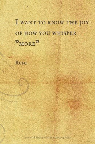 "I want to know the joy of how you whisper ""More"". Rumi"
