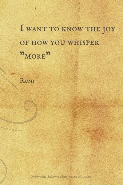 """I want to know the joy of how you whisper """"More"""". Rumi"""