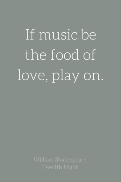 If music be the food of love, play on. William Shakespeare - Twelfth night