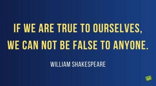 If we are true to ourselves, we can not be false to anyone. William Shakespeare
