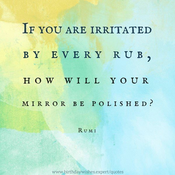 If you are irritated by every rub, how will your mirror be polished? Rumi