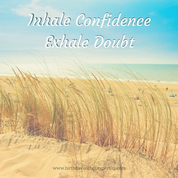 Inhale confidence, exhale doubt.
