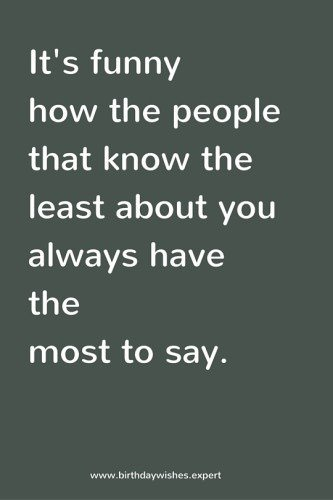 It's funny how the people that know the least about you always have the most to say.