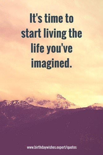 It's time to start living the life you've imagined.