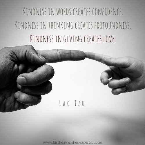 Kindness in words creates confidence. Kindness in thinking creates profoundness. Kindness in giving creates love. Lao Tzu