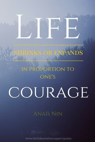 Life shrinks or expands in proportion to one's courage. Anais Nin