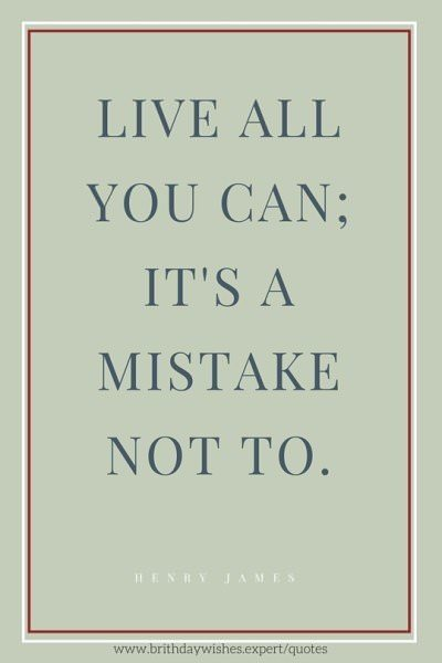 Live all you can; It's a mistake not to. Henry James