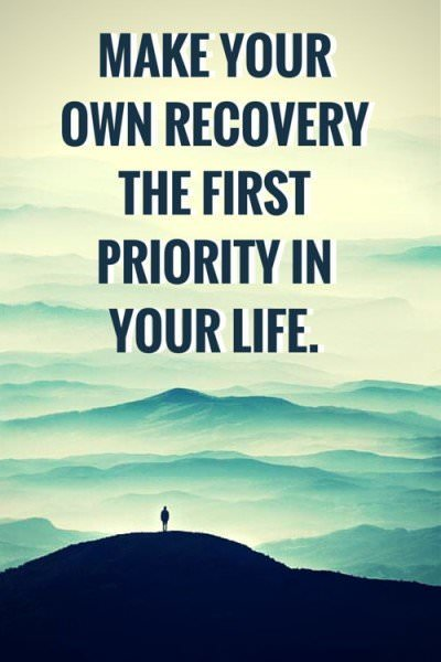 Make your own recovery the first priority in your life.