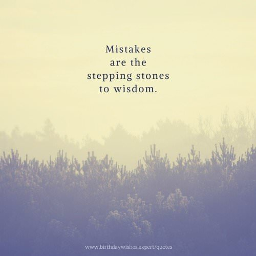 Mistakes are the stepping stones to wisdom.