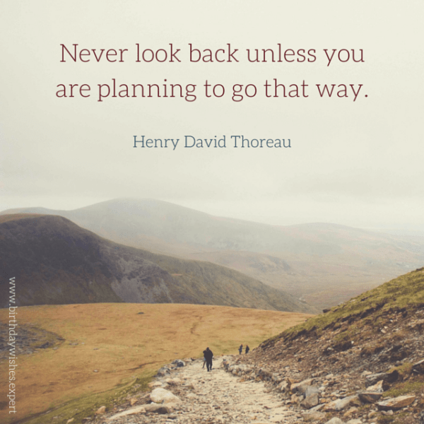 Never look back unless you are planning to go that way. Henry David Thoreau