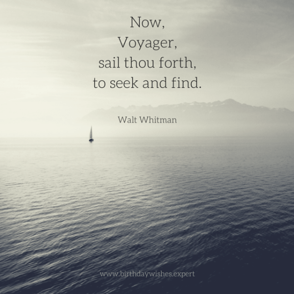 Now, Voyager, sail thou forth, to seek and find. Walt Whitman