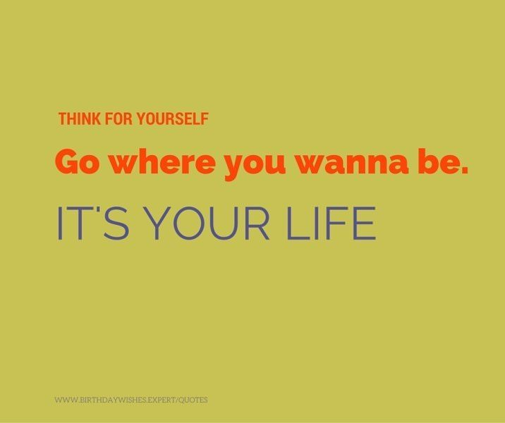 Think for yourself. Go where you wanna be. It's your life.