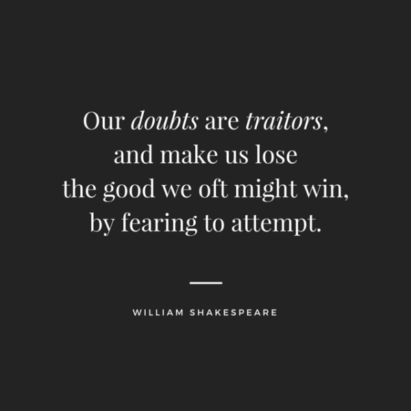 Our doubts are traitors, and make us lose the good we oft might win, by fearing to attempt. William Shakespeare