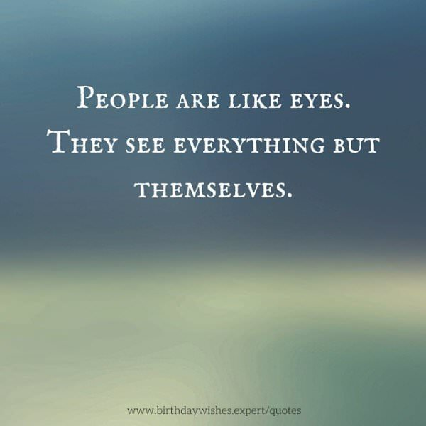 People are like eyes. They see everything but themselves.