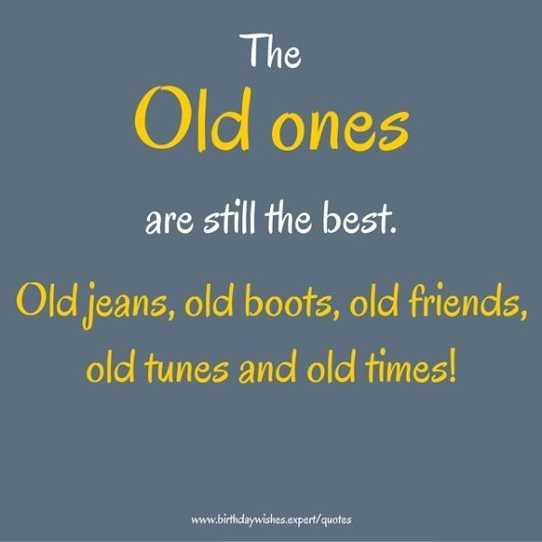 The old ones are still the best. Old jeans, old boots, old friends, old tunes and old times!
