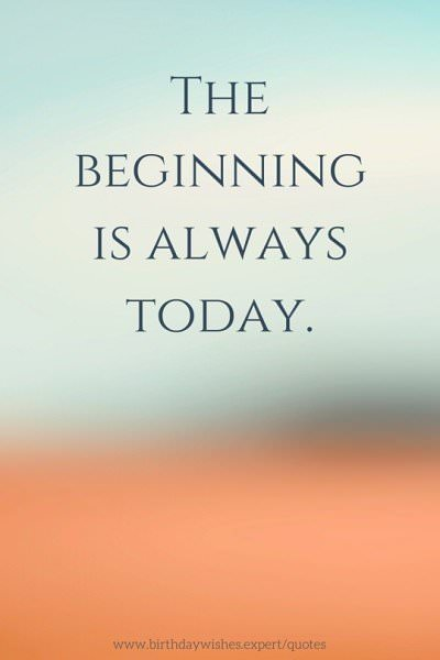 The beginning is always today.