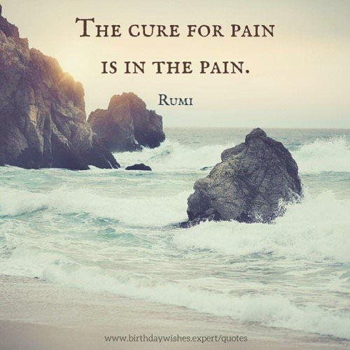 The cure for pain is in the pain. Rumi