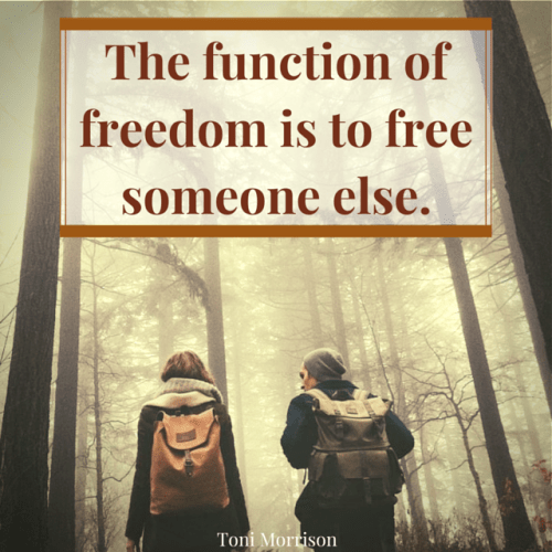 The function of freedom is to free someone else. Toni Morrison