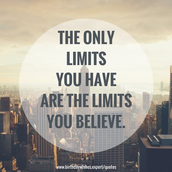 The only limits you have are the limits you believe.